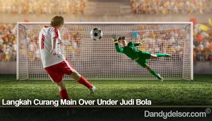 Langkah Curang Main Over Under Judi Bola