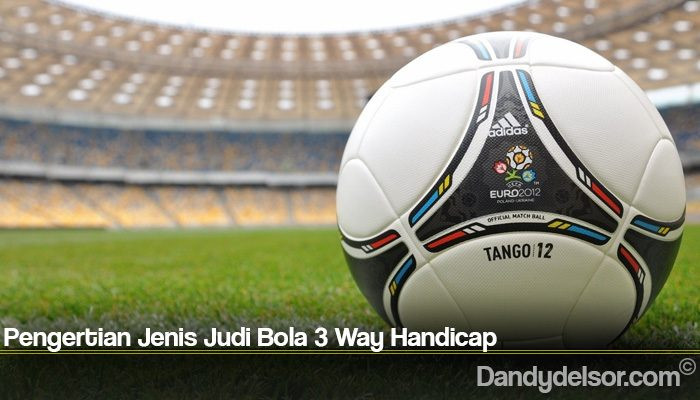 Pengertian Jenis Judi Bola 3 Way Handicap